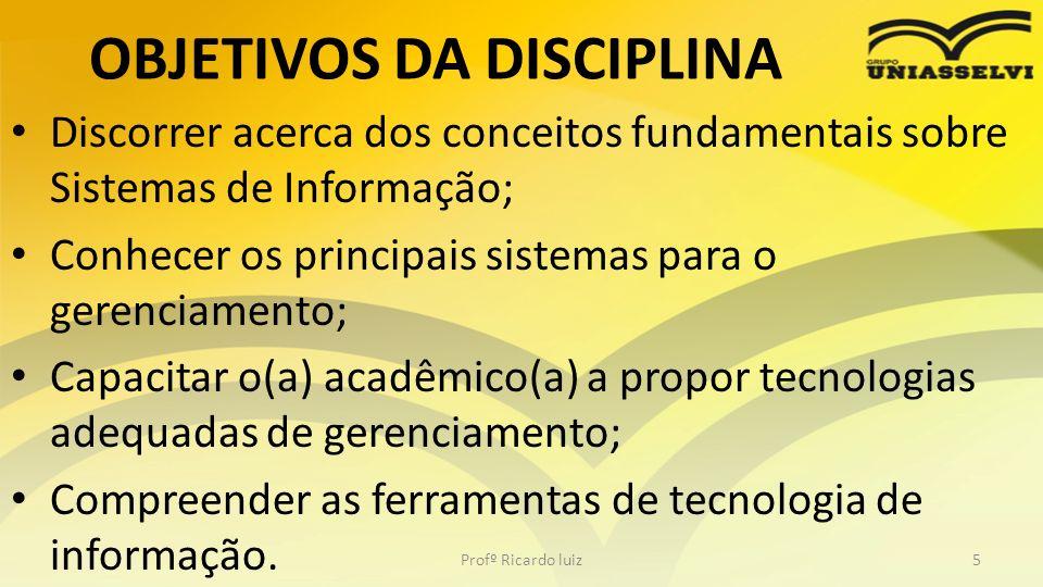 OBJETIVOS DA DISCIPLINA Discorrer acerca dos conceitos fundamentais sobre Sistemas de Informação; Conhecer os principais sistemas para o gerenciamento