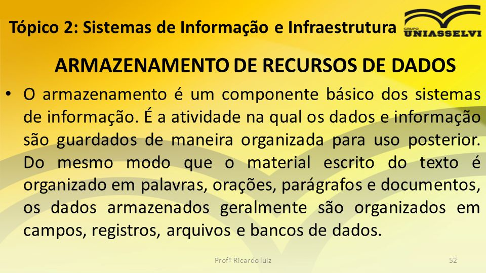 ARMAZENAMENTO DE RECURSOS DE DADOS O armazenamento é um componente básico dos sistemas de informação. É a atividade na qual os dados e informação são
