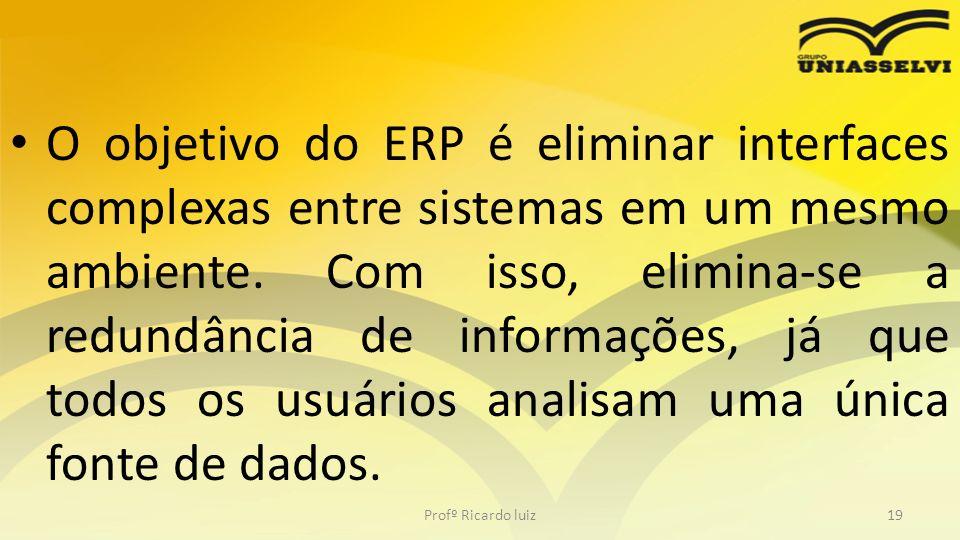 O objetivo do ERP é eliminar interfaces complexas entre sistemas em um mesmo ambiente. Com isso, elimina-se a redundância de informações, já que todos