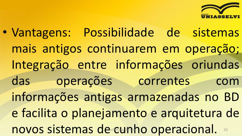 Vantagens: Possibilidade de sistemas mais antigos continuarem em operação; Integração entre informações oriundas das operações correntes com informaçõ