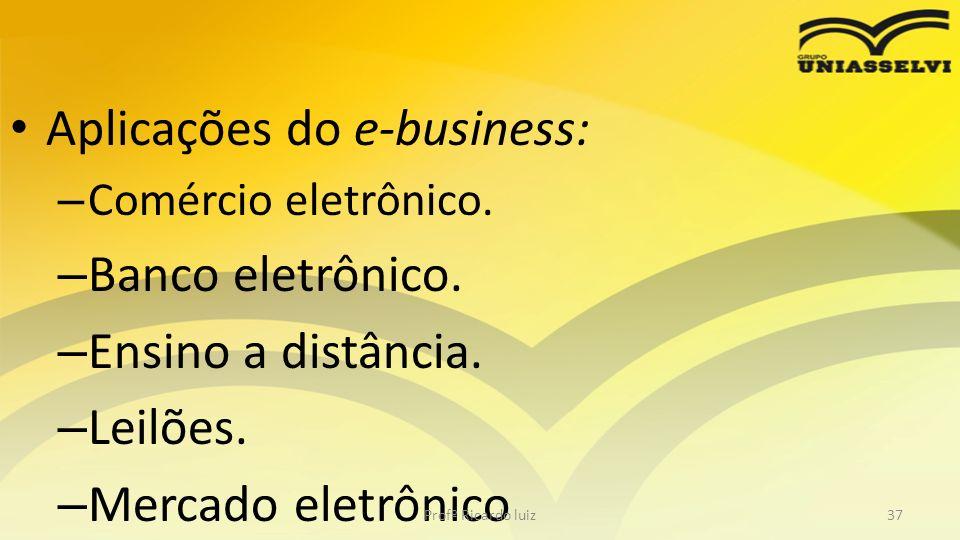 Aplicações do e-business: – Comércio eletrônico. – Banco eletrônico. – Ensino a distância. – Leilões. – Mercado eletrônico Profº Ricardo luiz37