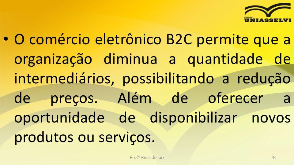 O comércio eletrônico B2C permite que a organização diminua a quantidade de intermediários, possibilitando a redução de preços. Além de oferecer a opo