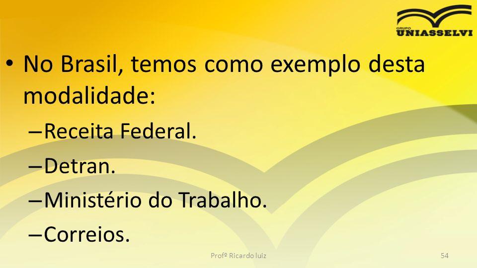No Brasil, temos como exemplo desta modalidade: – Receita Federal. – Detran. – Ministério do Trabalho. – Correios. Profº Ricardo luiz54