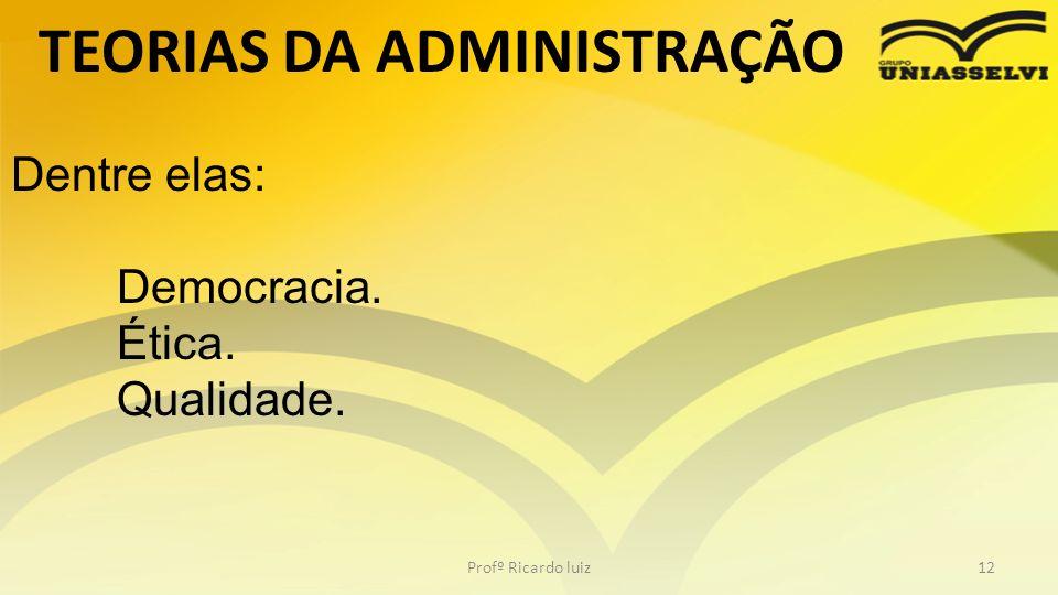TEORIAS DA ADMINISTRAÇÃO Profº Ricardo luiz12 Dentre elas: Democracia. Ética. Qualidade.