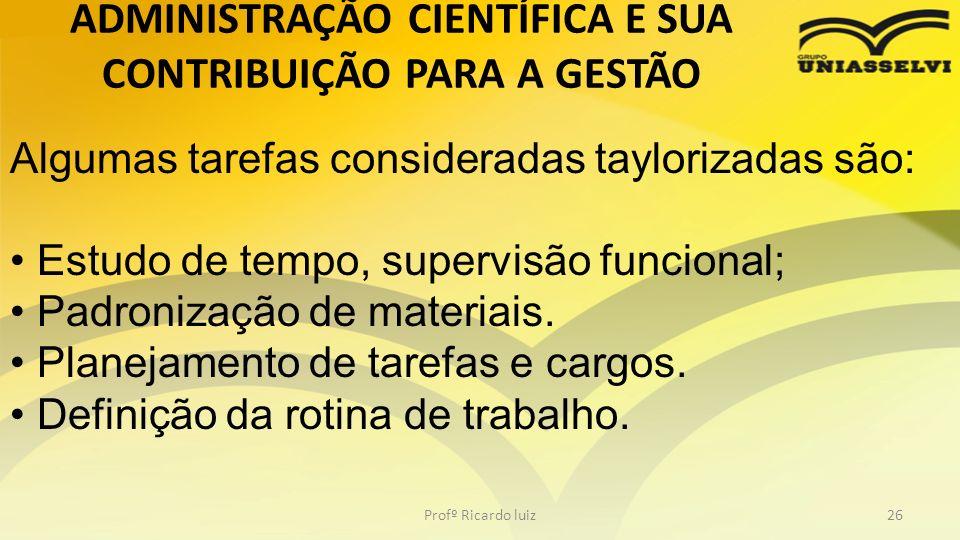 Profº Ricardo luiz26 Algumas tarefas consideradas taylorizadas são: Estudo de tempo, supervisão funcional; Padronização de materiais. Planejamento de