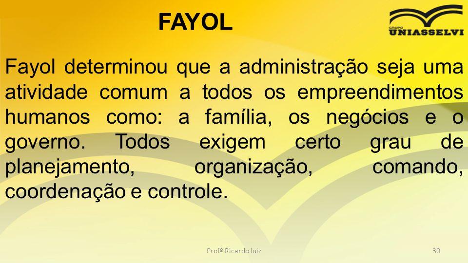 Profº Ricardo luiz30 Fayol determinou que a administração seja uma atividade comum a todos os empreendimentos humanos como: a família, os negócios e o