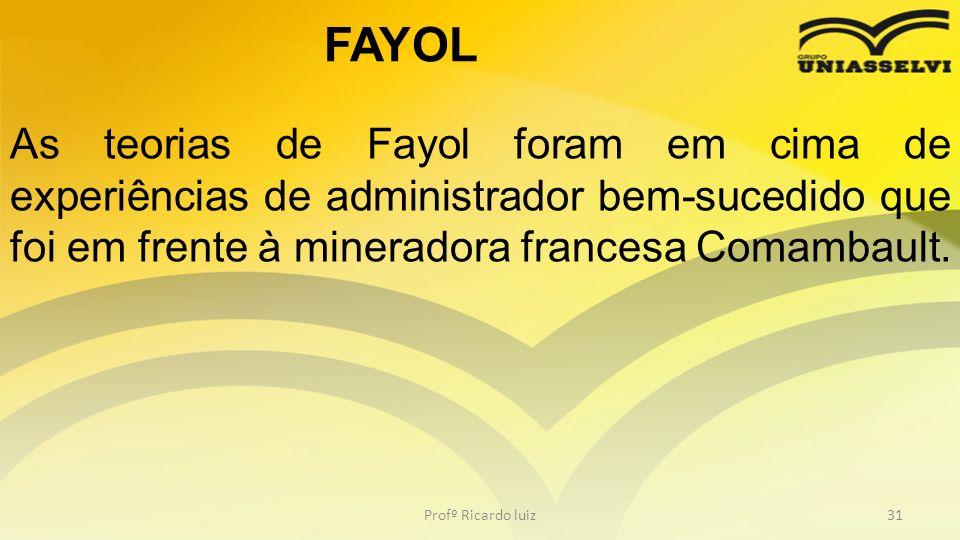 Profº Ricardo luiz31 As teorias de Fayol foram em cima de experiências de administrador bem-sucedido que foi em frente à mineradora francesa Comambaul