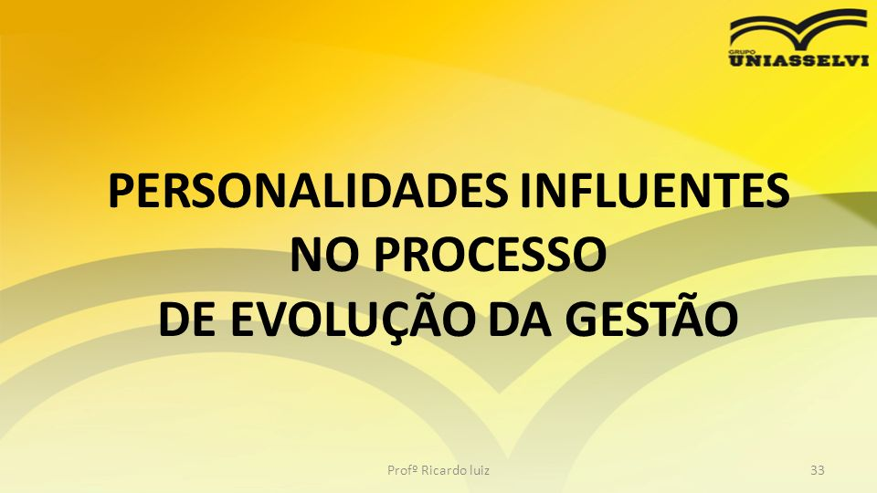 PERSONALIDADES INFLUENTES NO PROCESSO DE EVOLUÇÃO DA GESTÃO Profº Ricardo luiz33
