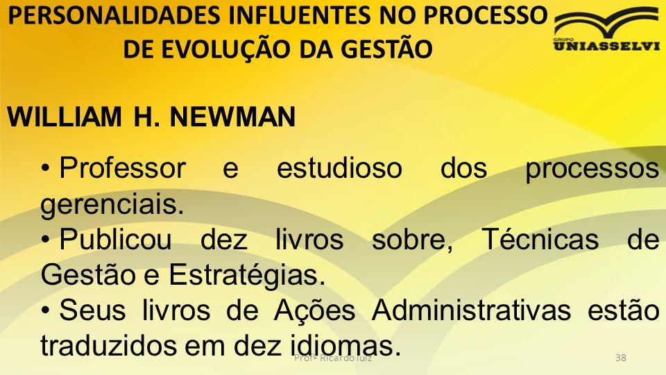 PERSONALIDADES INFLUENTES NO PROCESSO DE EVOLUÇÃO DA GESTÃO Profº Ricardo luiz38 WILLIAM H. NEWMAN Professor e estudioso dos processos gerenciais. Pub