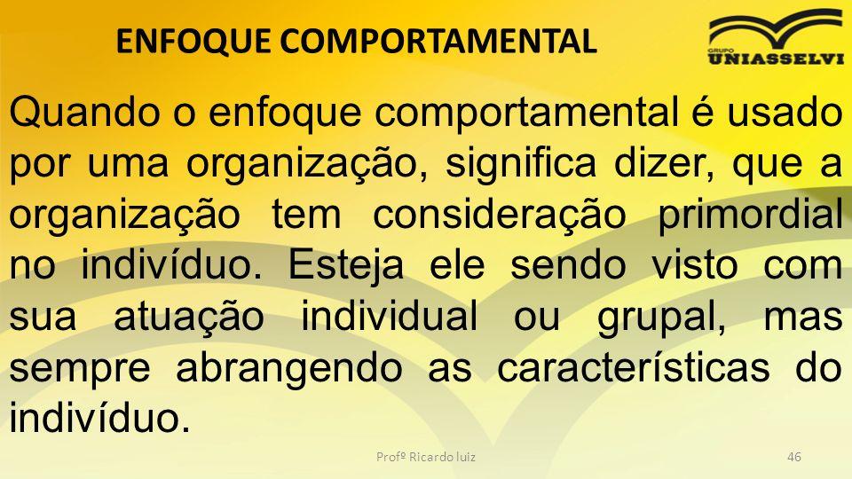 ENFOQUE COMPORTAMENTAL Profº Ricardo luiz46 Quando o enfoque comportamental é usado por uma organização, significa dizer, que a organização tem consid
