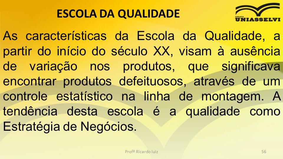 ESCOLA DA QUALIDADE Profº Ricardo luiz56 As características da Escola da Qualidade, a partir do início do século XX, visam à ausência de variação nos