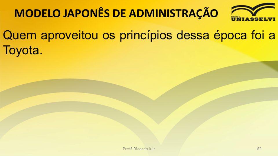 MODELO JAPONÊS DE ADMINISTRAÇÃO Profº Ricardo luiz62 Quem aproveitou os princípios dessa época foi a Toyota.