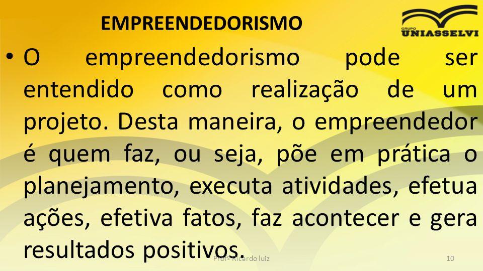 EMPREENDEDORISMO O empreendedorismo pode ser entendido como realização de um projeto. Desta maneira, o empreendedor é quem faz, ou seja, põe em prátic