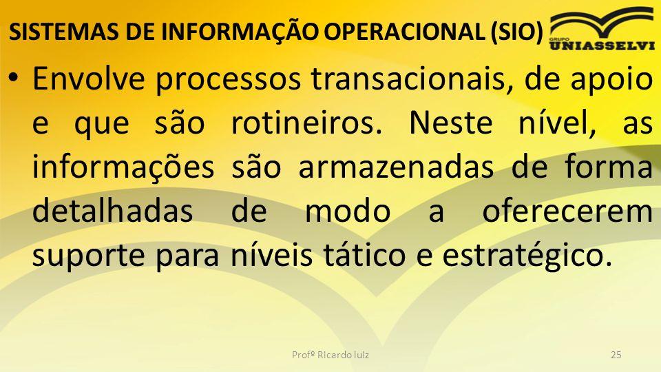 SISTEMAS DE INFORMAÇÃO OPERACIONAL (SIO) Envolve processos transacionais, de apoio e que são rotineiros. Neste nível, as informações são armazenadas d