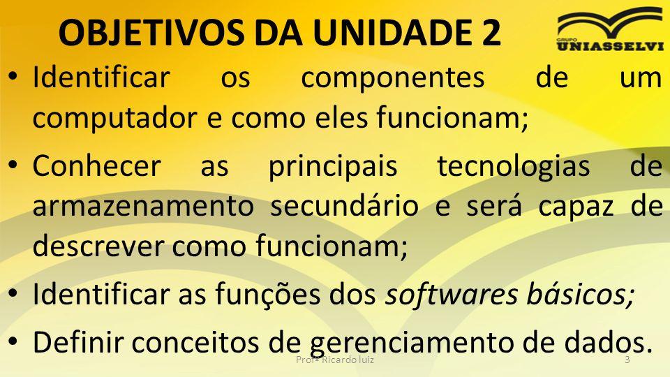 OBJETIVOS DA UNIDADE 2 Identificar os componentes de um computador e como eles funcionam; Conhecer as principais tecnologias de armazenamento secundár