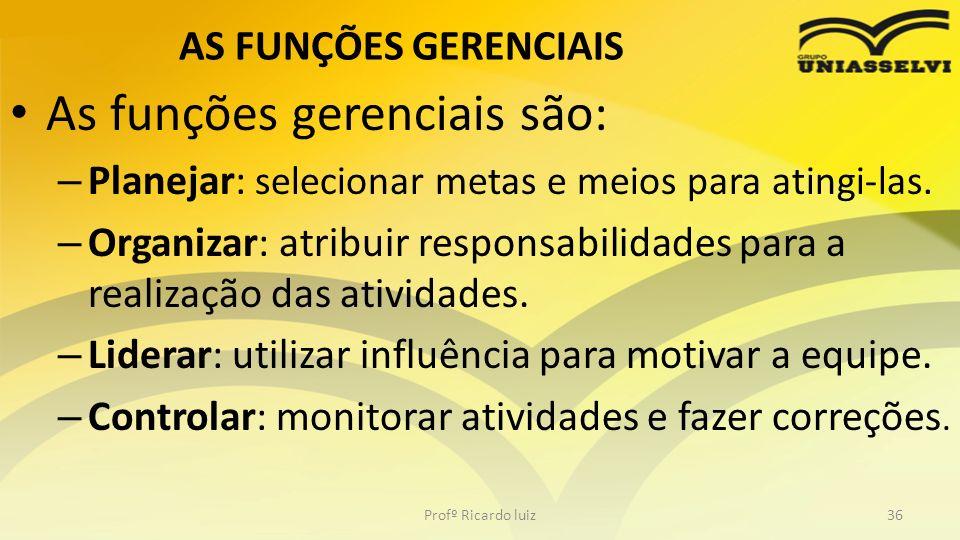AS FUNÇÕES GERENCIAIS As funções gerenciais são: – Planejar: selecionar metas e meios para atingi-las. – Organizar: atribuir responsabilidades para a
