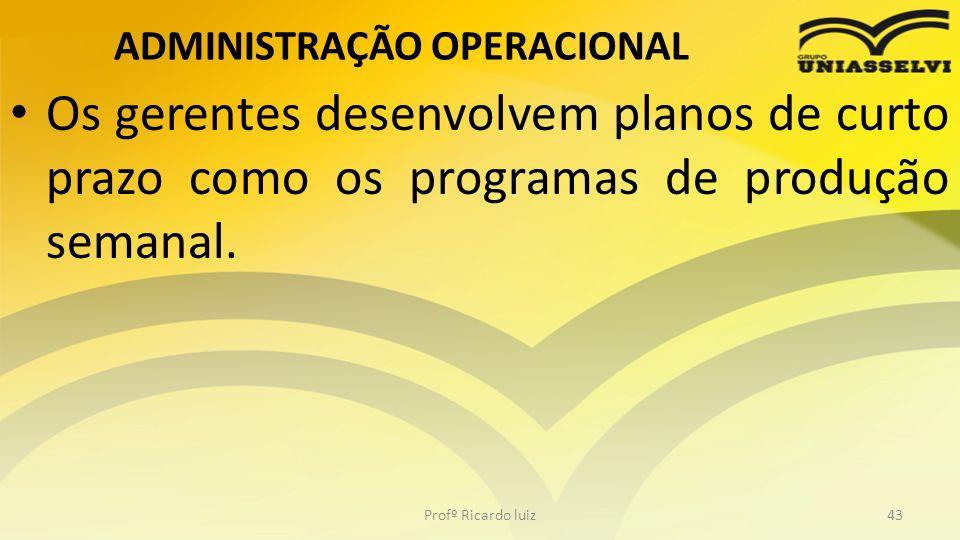ADMINISTRAÇÃO OPERACIONAL Os gerentes desenvolvem planos de curto prazo como os programas de produção semanal. Profº Ricardo luiz43