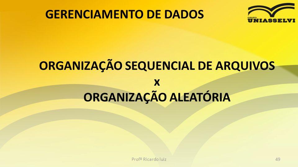 ORGANIZAÇÃO SEQUENCIAL DE ARQUIVOS x ORGANIZAÇÃO ALEATÓRIA Profº Ricardo luiz49 GERENCIAMENTO DE DADOS