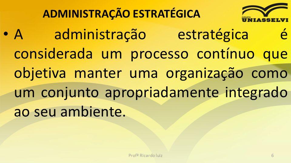 ADMINISTRAÇÃO ESTRATÉGICA A administração estratégica é considerada um processo contínuo que objetiva manter uma organização como um conjunto apropria