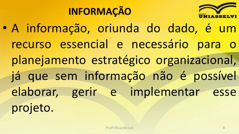 INFORMAÇÃO A informação, oriunda do dado, é um recurso essencial e necessário para o planejamento estratégico organizacional, já que sem informação nã