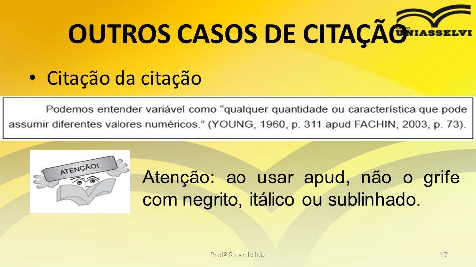 OUTROS CASOS DE CITAÇÃO Citação da citação Profº Ricardo luiz17 Atenção: ao usar apud, não o grife com negrito, itálico ou sublinhado.