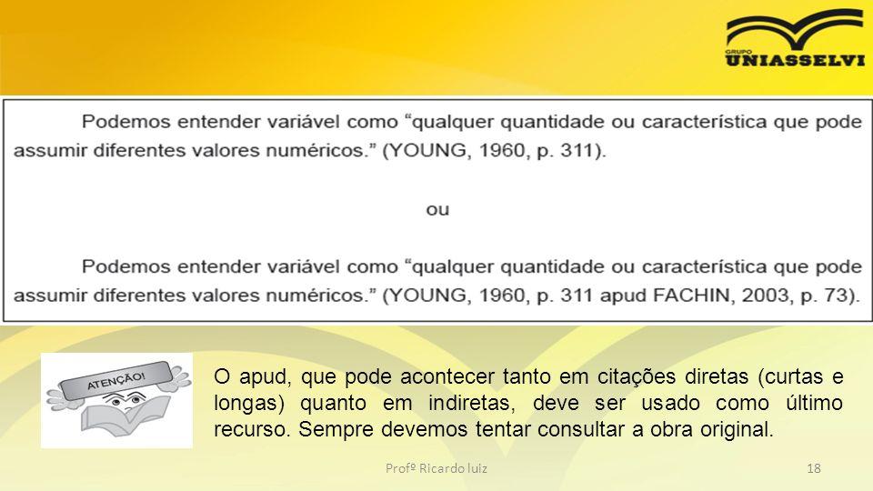 Profº Ricardo luiz18 O apud, que pode acontecer tanto em citações diretas (curtas e longas) quanto em indiretas, deve ser usado como último recurso. S
