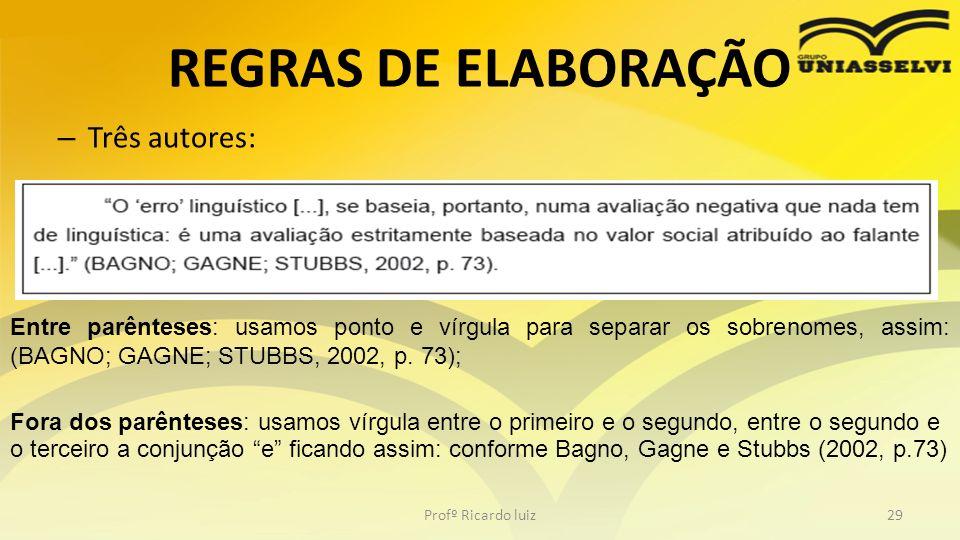 REGRAS DE ELABORAÇÃO – Três autores: Profº Ricardo luiz29 Entre parênteses: usamos ponto e vírgula para separar os sobrenomes, assim: (BAGNO; GAGNE; S