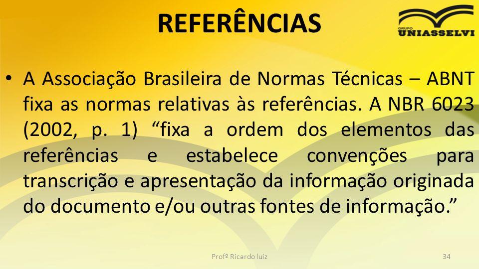 REFERÊNCIAS A Associação Brasileira de Normas Técnicas – ABNT fixa as normas relativas às referências. A NBR 6023 (2002, p. 1) fixa a ordem dos elemen