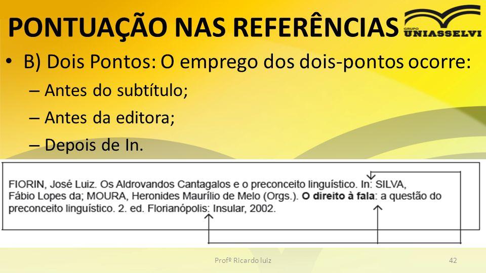 PONTUAÇÃO NAS REFERÊNCIAS B) Dois Pontos: O emprego dos dois-pontos ocorre: – Antes do subtítulo; – Antes da editora; – Depois de In. Profº Ricardo lu