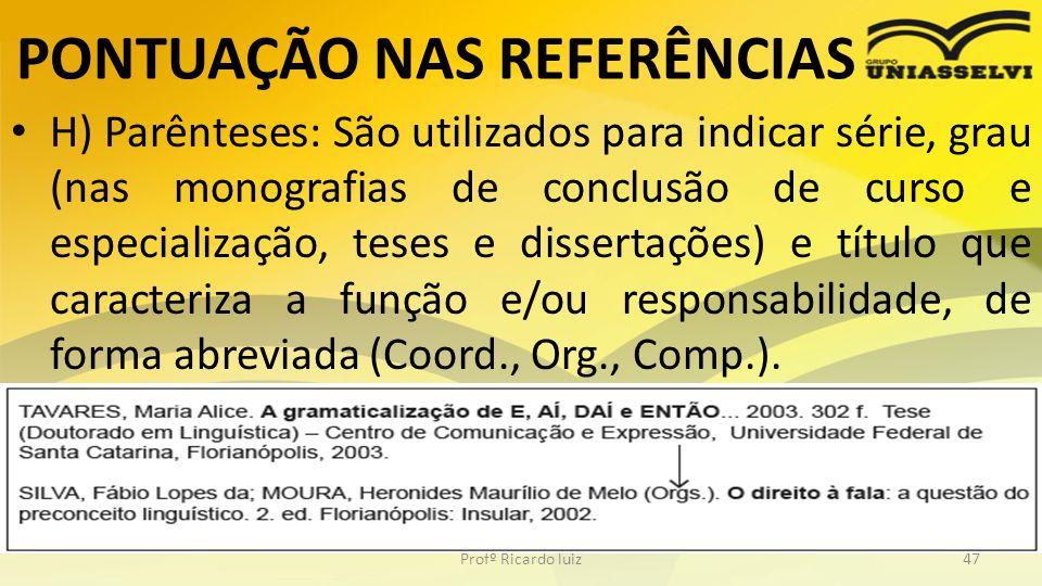 PONTUAÇÃO NAS REFERÊNCIAS H) Parênteses: São utilizados para indicar série, grau (nas monografias de conclusão de curso e especialização, teses e diss