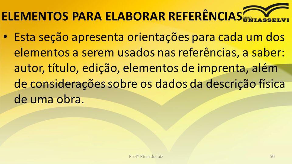 ELEMENTOS PARA ELABORAR REFERÊNCIAS Esta seção apresenta orientações para cada um dos elementos a serem usados nas referências, a saber: autor, título