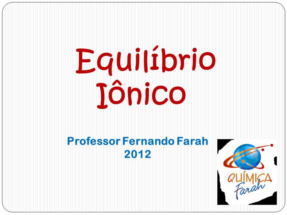 Equilíbrio Iônico Professor Fernando Farah 2012