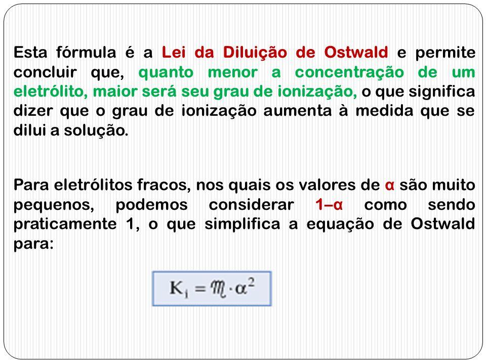 Esta fórmula é a Lei da Diluição de Ostwald e permite concluir que, quanto menor a concentração de um eletrólito, maior será seu grau de ionização, o