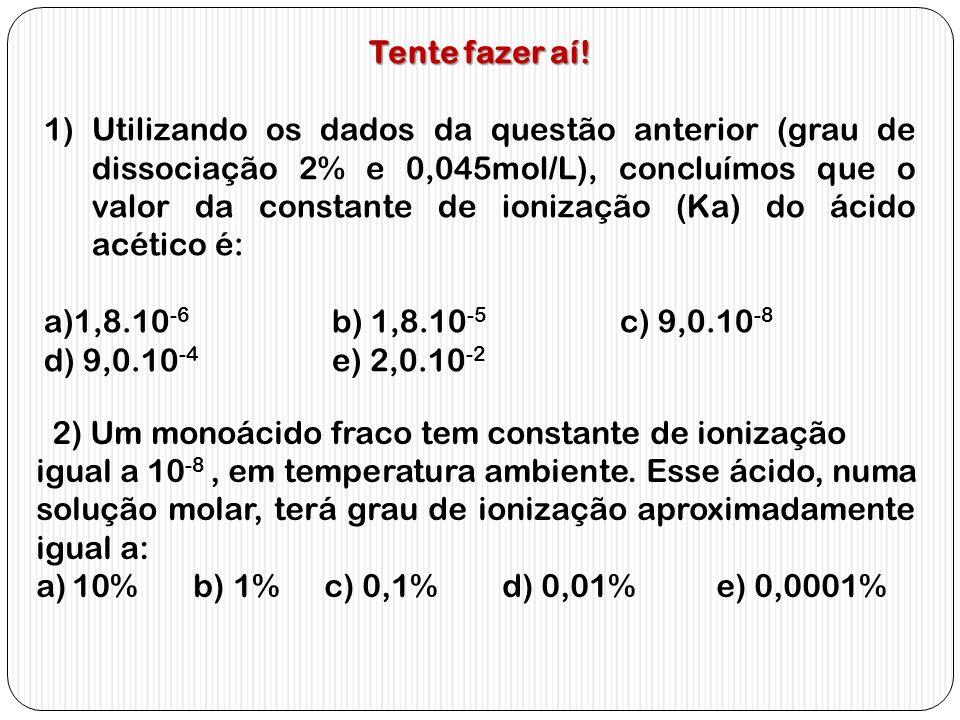 Tente fazer aí! 1)Utilizando os dados da questão anterior (grau de dissociação 2% e 0,045mol/L), concluímos que o valor da constante de ionização (Ka)