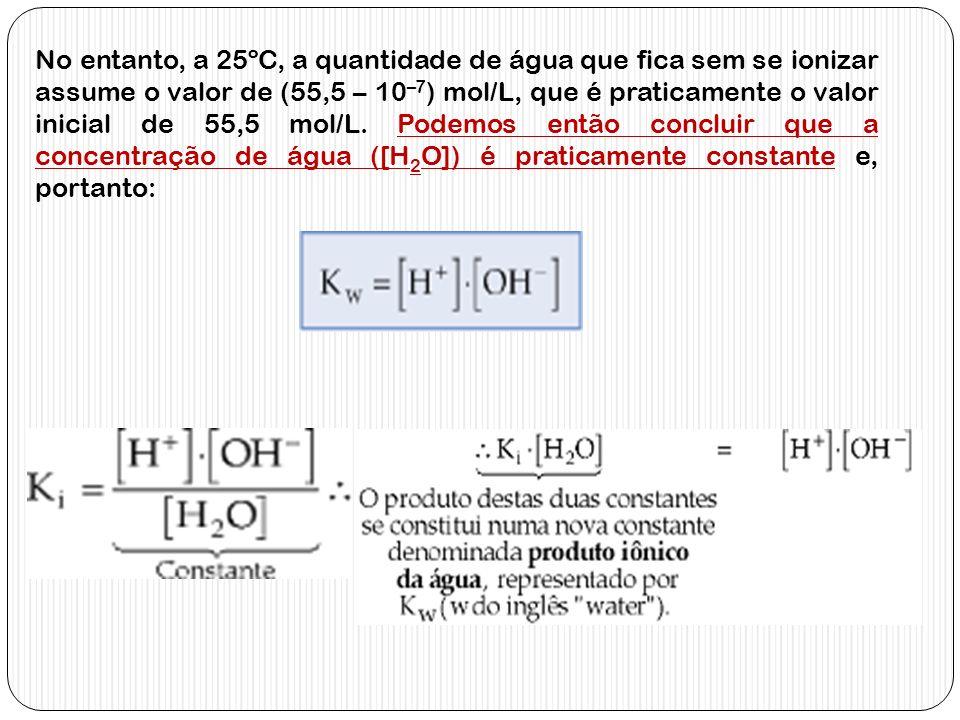 No entanto, a 25ºC, a quantidade de água que fica sem se ionizar assume o valor de (55,5 – 10 –7 ) mol/L, que é praticamente o valor inicial de 55,5 m