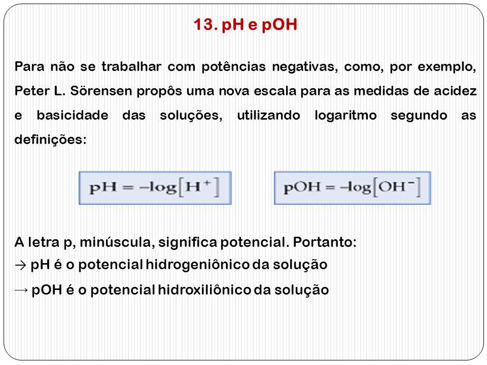 13. pH e pOH Para não se trabalhar com potências negativas, como, por exemplo, Peter L. Sörensen propôs uma nova escala para as medidas de acidez e ba