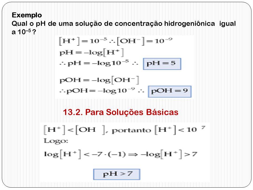 13.2. Para Soluções Básicas Exemplo Qual o pH de uma solução de concentração hidrogeniônica igual a 10 –5 ?