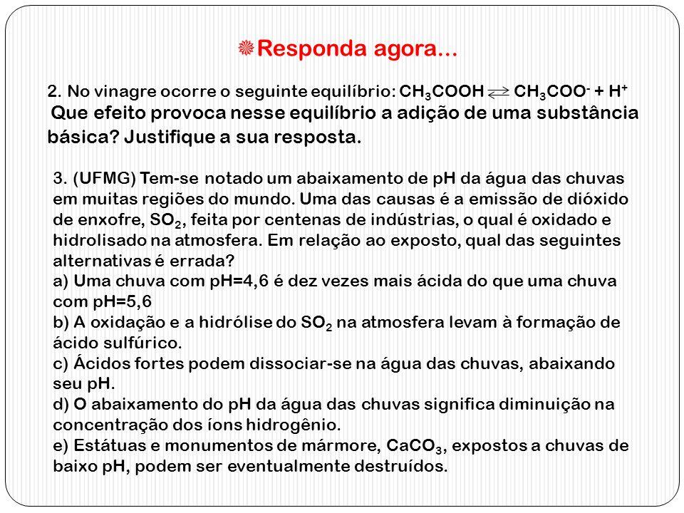 Responda agora... 2. No vinagre ocorre o seguinte equilíbrio: CH 3 COOH CH 3 COO - + H + Que efeito provoca nesse equilíbrio a adição de uma substânci