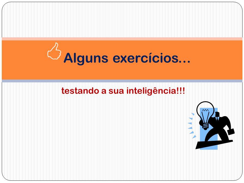 testando a sua inteligência!!! Alguns exercícios...