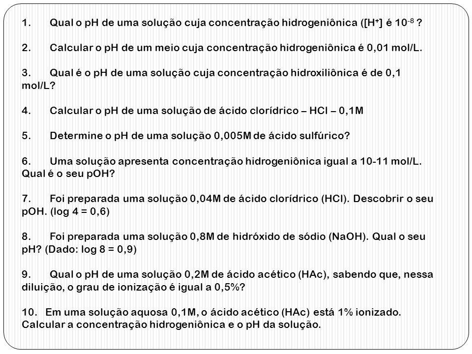 1. Qual o pH de uma solução cuja concentração hidrogeniônica ([H + ] é 10 -8 ? 2. Calcular o pH de um meio cuja concentração hidrogeniônica é 0,01 mol