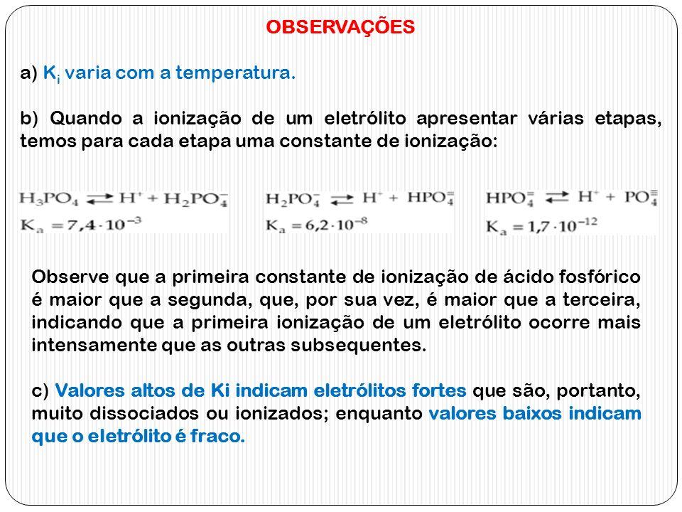 OBSERVAÇÕES a) K i varia com a temperatura. b) Quando a ionização de um eletrólito apresentar várias etapas, temos para cada etapa uma constante de io