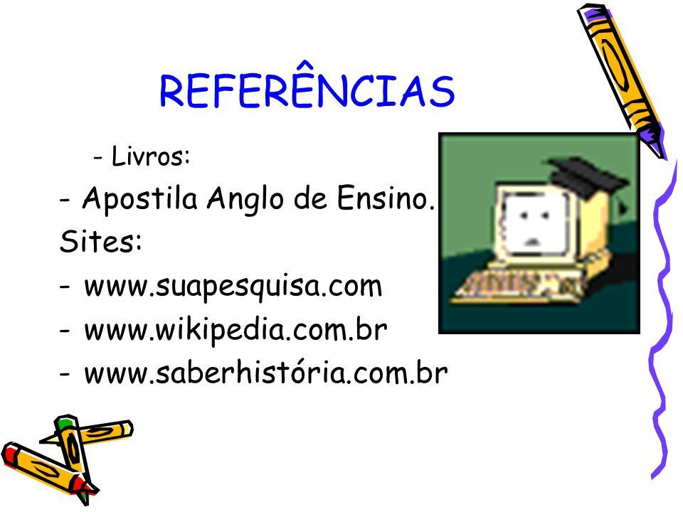REFERÊNCIAS - Livros: - Apostila Anglo de Ensino. Sites: -www.suapesquisa.com -www.wikipedia.com.br -www.saberhistória.com.br