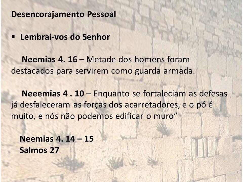 Desencorajamento Pessoal Lembrai-vos do Senhor Neemias 4. 16 – Metade dos homens foram destacados para servirem como guarda armada. Neeemias 4. 10 – E