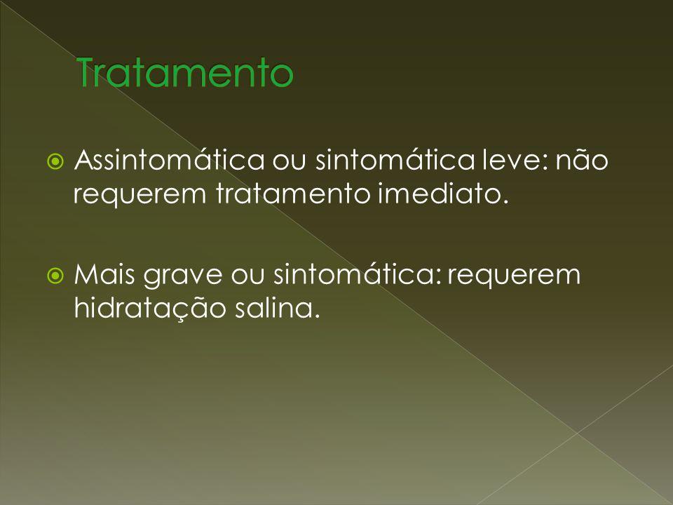 Assintomática ou sintomática leve: não requerem tratamento imediato. Mais grave ou sintomática: requerem hidratação salina.