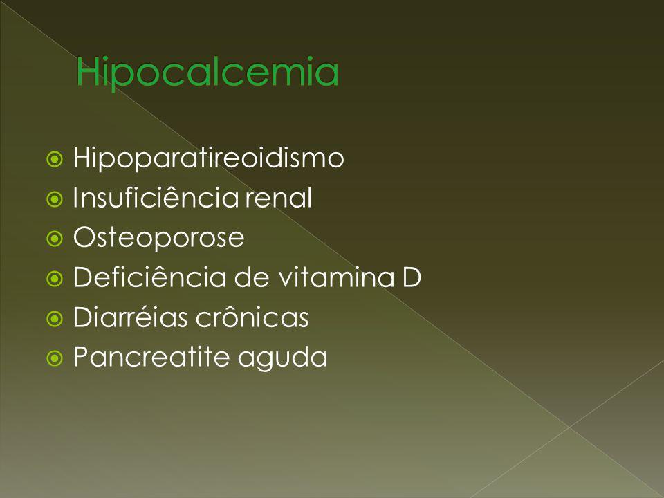 Hipoparatireoidismo Insuficiência renal Osteoporose Deficiência de vitamina D Diarréias crônicas Pancreatite aguda
