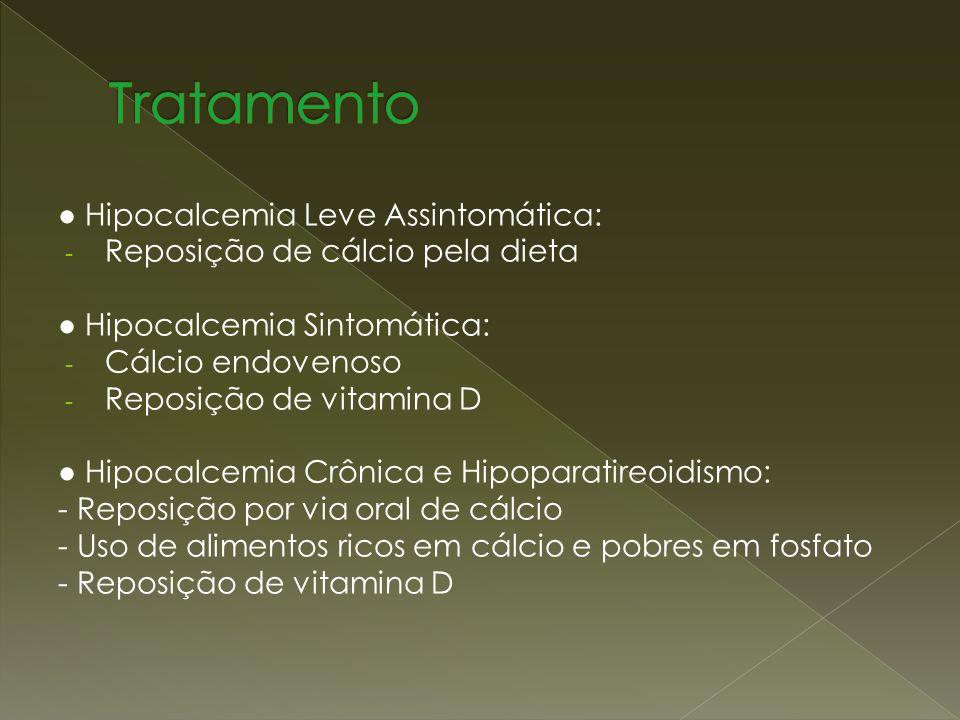 Hipocalcemia Leve Assintomática: - Reposição de cálcio pela dieta Hipocalcemia Sintomática: - Cálcio endovenoso - Reposição de vitamina D Hipocalcemia