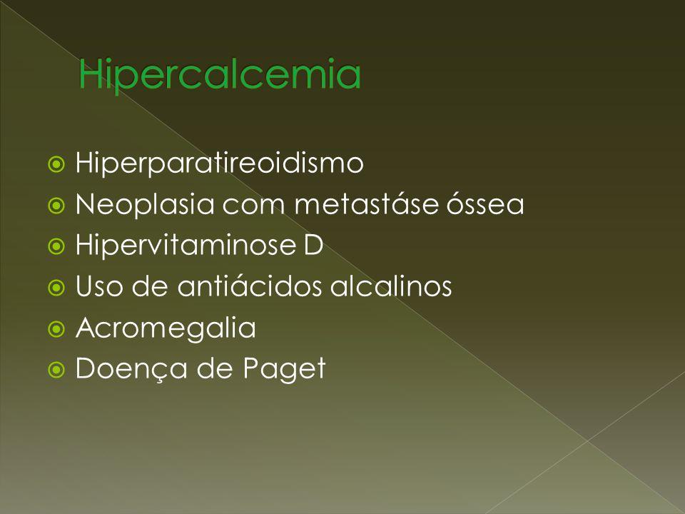 Hiperparatireoidismo Neoplasia com metastáse óssea Hipervitaminose D Uso de antiácidos alcalinos Acromegalia Doença de Paget