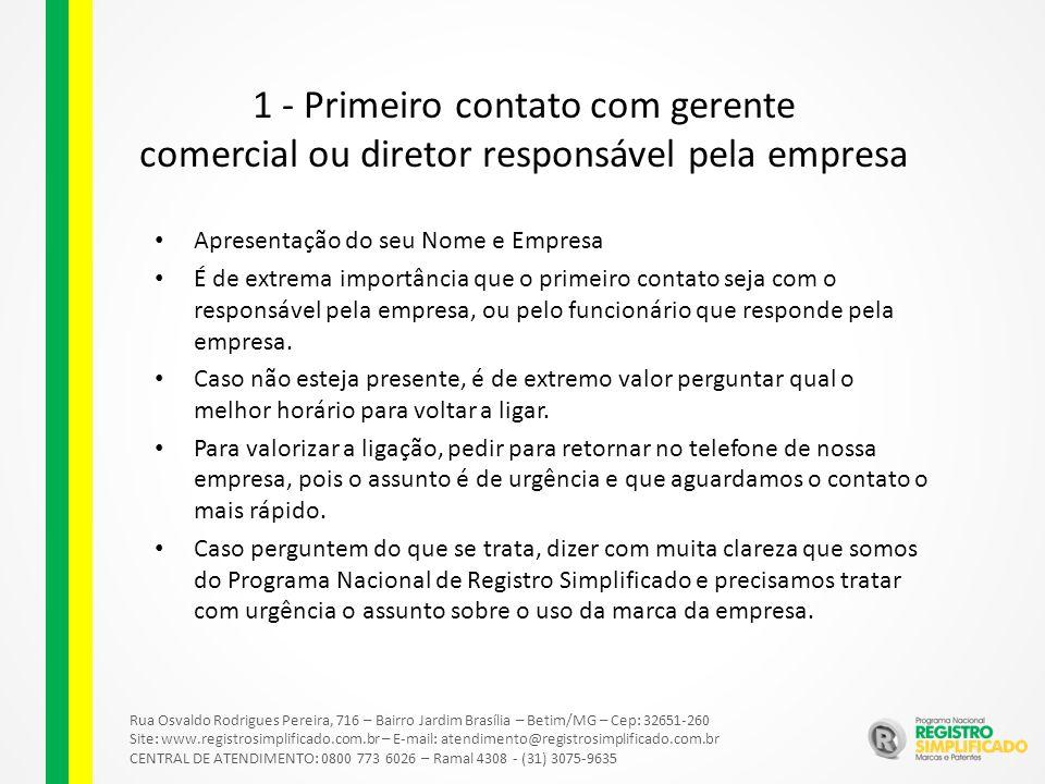 Rua Osvaldo Rodrigues Pereira, 716 – Bairro Jardim Brasília – Betim/MG – Cep: 32651-260 Site: www.registrosimplificado.com.br – E-mail: atendimento@registrosimplificado.com.br CENTRAL DE ATENDIMENTO: 0800 773 6026 – Ramal 4308 - (31) 3075-9635 1 - Primeiro contato com gerente comercial ou diretor responsável pela empresa Apresentação do seu Nome e Empresa É de extrema importância que o primeiro contato seja com o responsável pela empresa, ou pelo funcionário que responde pela empresa.