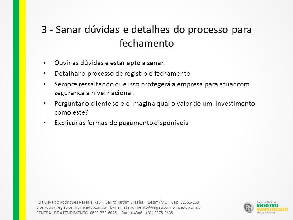 Rua Osvaldo Rodrigues Pereira, 716 – Bairro Jardim Brasília – Betim/MG – Cep: 32651-260 Site: www.registrosimplificado.com.br – E-mail: atendimento@registrosimplificado.com.br CENTRAL DE ATENDIMENTO: 0800 773 6026 – Ramal 4308 - (31) 3075-9635 3 - Sanar dúvidas e detalhes do processo para fechamento Ouvir as dúvidas e estar apto a sanar.