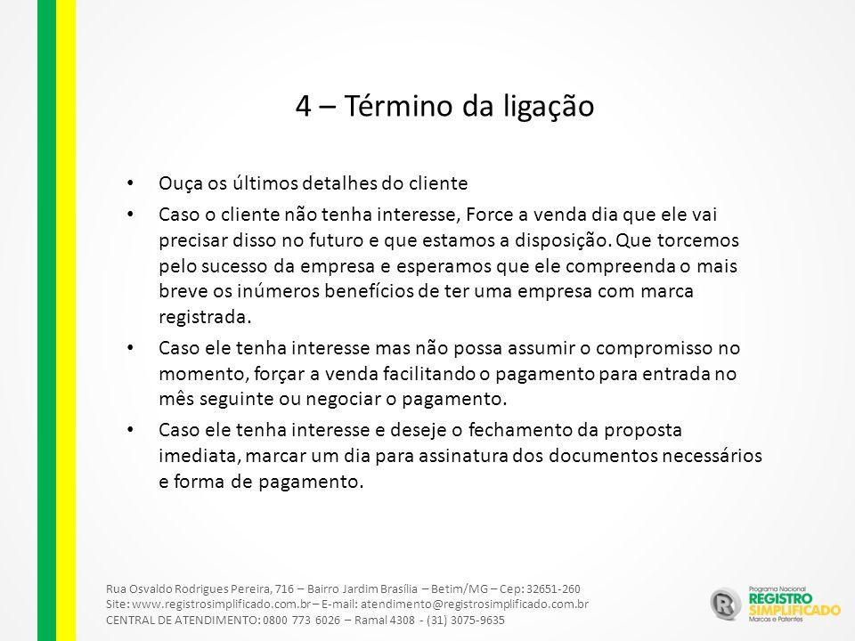 Rua Osvaldo Rodrigues Pereira, 716 – Bairro Jardim Brasília – Betim/MG – Cep: 32651-260 Site: www.registrosimplificado.com.br – E-mail: atendimento@registrosimplificado.com.br CENTRAL DE ATENDIMENTO: 0800 773 6026 – Ramal 4308 - (31) 3075-9635 4 – Término da ligação Ouça os últimos detalhes do cliente Caso o cliente não tenha interesse, Force a venda dia que ele vai precisar disso no futuro e que estamos a disposição.